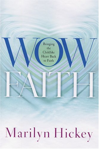 Wow Faith: Bringing the Childlike Heart Back: Hickey, Marilyn