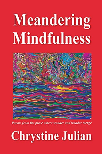 Meandering Mindfulness.Poetry from the place where wander and wonder merge: Chrystine Julian