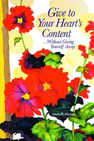 Give to Your Heart's Content: Without Giving Yourself Away: Harper, Linda R., Phd