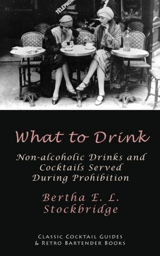 What to Drink: Non-Alcoholic Drinks and Cocktails Served During Prohibition: Bertha E. L. ...