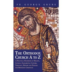 9781880971741: The Orthodox Church A to Z: A Practical Handbook of Beliefs, Liturgy, Sacraments, Customs, Theology, History and Prayers for Orthodox Christians