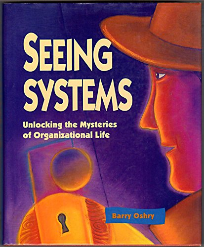 Seeing Systems Unlocking the Mysteries of Organizational Life