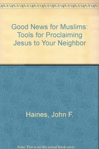 Good News for Muslims: Tools for Proclaiming: Haines, John F.