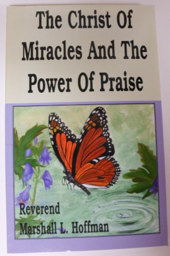 The Christ of Miracles and the Power of Praise: Hoffman, Marshall L.