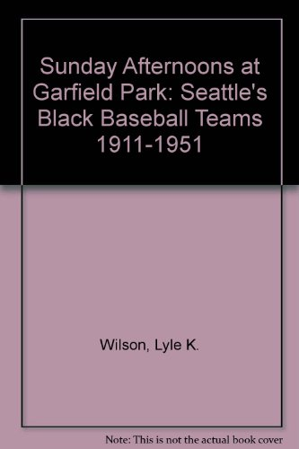 Sunday Afternoons at Garfield Park: Seattle's Black Baseball Teams 1911-1951: Wilson, Lyle K.