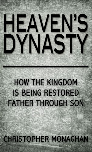 Heaven's Dynasty (How the Kingdom of God is Being Restored Father Through Son): Christopher ...