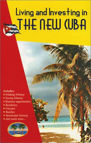 Living and Investing in the New Cuba : {includes} Making Money - Saving Money - Business ...