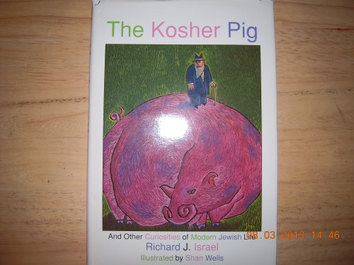 The Kosher Pig: And Other Curiosities of Modern Jewish Life: Israel, Richard J.