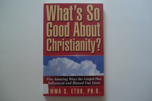 What's So Good About Christianity?: Etuk, Emma Samuel
