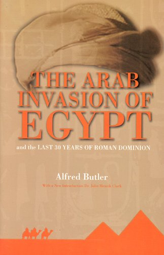 The Arab Invasion of Egypt: And the Last 30 Years of the Roman Dominion: John H. Clarke Alfred J. ...