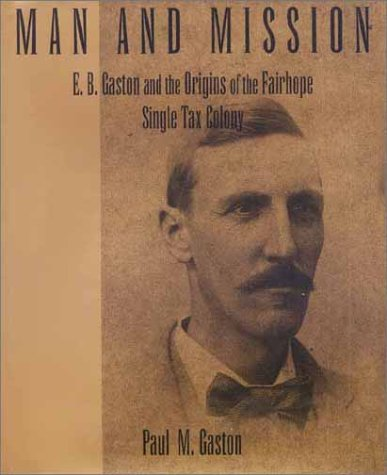 Man And Mission. E.B. Gaston and the Origins of the Fairhope Single Tax Colony: Gaston, Paul M.