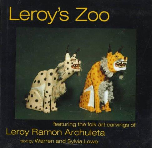 Leroy's Zoo: Featuring the Folk Art Carvings of Leroy Ramon Archuleta: Debbie Ritchey