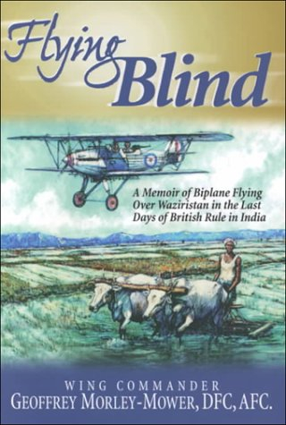 Flying Blind: A Memoir of Biplane Operations over Waziristan in the Last Days of British Rule in ...