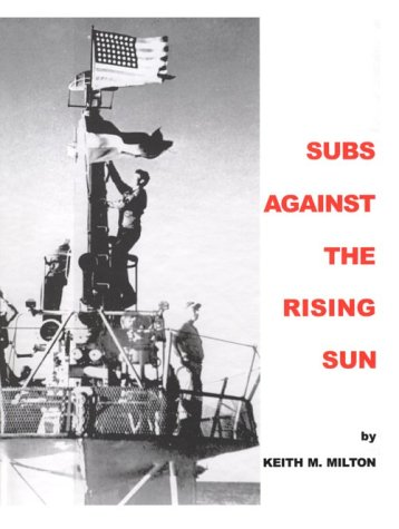 Subs Against the Rising Sun: U.S. Submarines in the Pacific: Milton, Keith;Milton, Keith M.