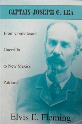 Captain Joseph C. Lea, From Confederate Guerrilla to New Mexico Patriarch: Fleming, Elvis E.