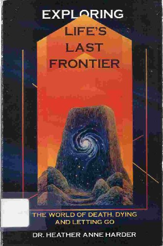 Exploring Life's Last Frontier: The World of Death, Dying and Letting Go: Harder, Heather Anne