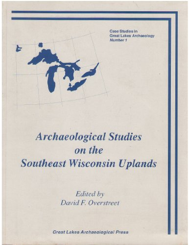 Archaeological Studies on the Southeast Wisconsin Uplands (Case Studies in Great Lakes Archaeology,...