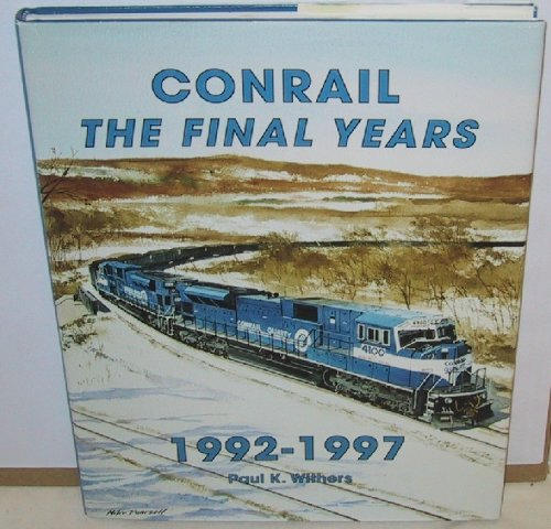 Conrail, the Final Years, 1992-1997: Withers, Paul K.