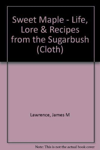 Sweet Maple: Life, Lore Recipes from the Sugarbush: James M. Lawrence; Rux Martin