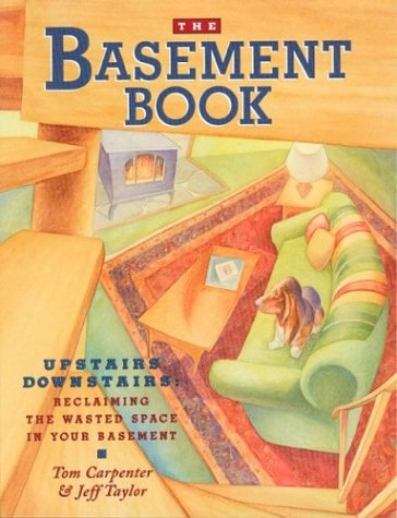 The Basement Book: Upstairs Downstairs: Reclaiming the Wasted Space in Your Basement: Carpenter, ...