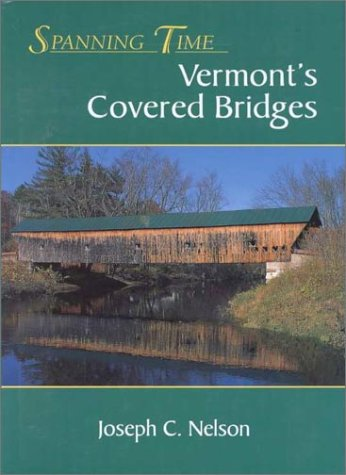 Spanning Time: Vermont's Covered Bridges: Nelson, Joseph C.