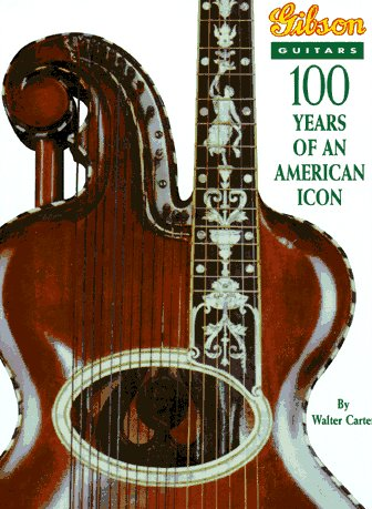 Gibson Guitars: 100 Years of an American Icon: Carter, Walter