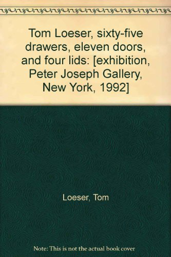 9781881658030: Tom Loeser, sixty-five drawers, eleven doors, and four lids: [exhibition, Peter Joseph Gallery, New York, 1992]