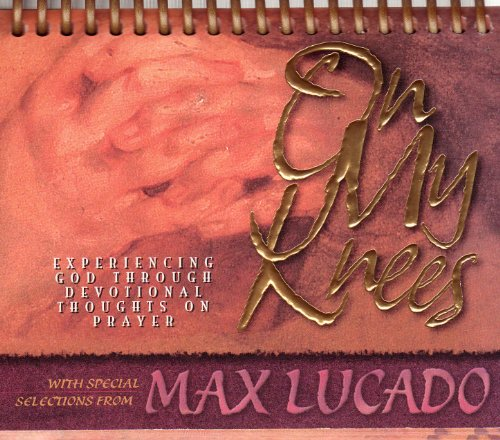 On My Knees, Experiencing God Through Devotional Thoughts on Prayer: Standard-Size Daybrightener (9781881830672) by Max Lucado; Oswald Chambers; C. H. Spurgeon; Andrew Murray