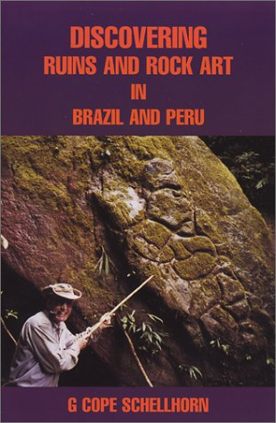 Discovering Ruins and Rock Art in Brazil and Peru: Schellhorn, G. Cope