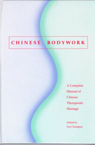 Chinese Bodywork: A Complete Manual of Chinese Therapeutic Massage: Sun Chengnan (Editor)