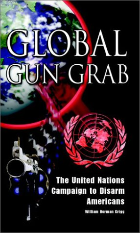 Global Gun Grab: The United Nations Campaign: Grigg, William Norman