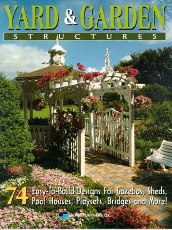 9781881955825: Yard and Garden Structures: 74 Easy-To-Build Designs for Gazebos, Sheds, Pool Houses, Playsets, Bridges and More