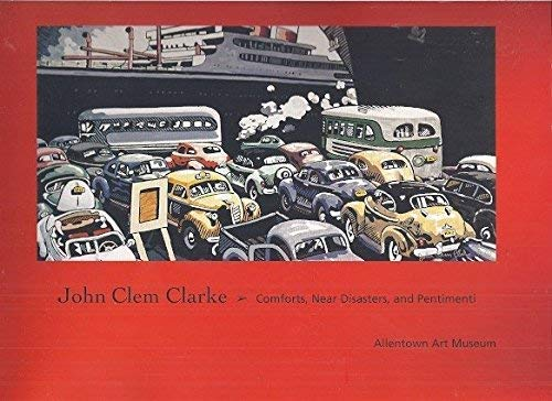 John Clem Clarke: Comforts, Near Disasters, and: Allentown Art Museum