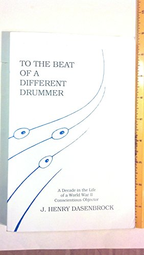 To the Beat of a Different Drummer: A Decade in the Life of a World War II Conscientious Objector: ...