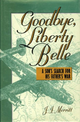 Goodbye, Liberty Belle: A Son s Search for His Father s War (Hardback): J.I. Merritt
