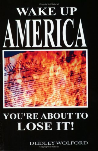 Wake Up America: You're About to Lose It!: Dudley Wolford