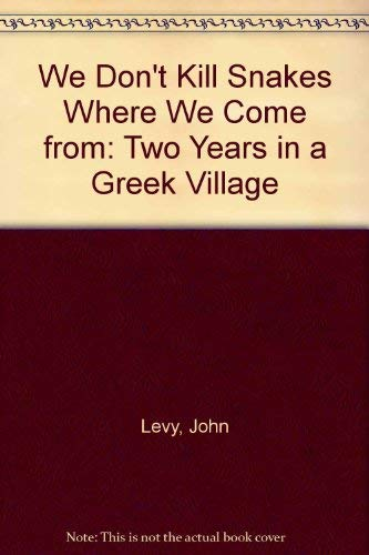 We Don't Kill Snakes Where We Come from: Two Years in a Greek Village: Levy, John