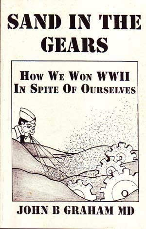 SAND IN THE GEARS. How We Won World War II In Spite of Ourselves.