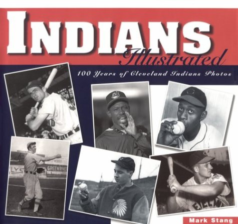 Indians Illustrated: 100 Years of Cleveland Indians Photos: Stang, Mark