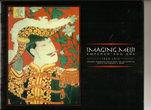 Imaging Meiji/ Emperor And Era (1868-1912): Japanese Woodblock Prints From The Collection Of Jean S...