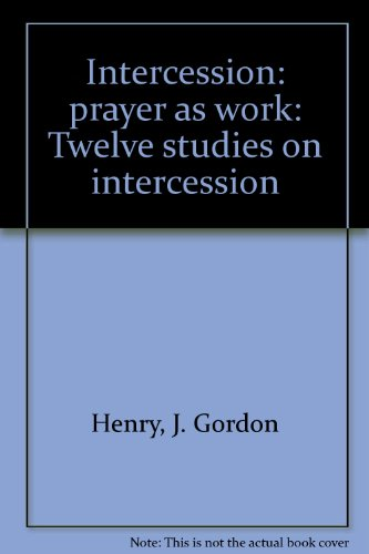 Intercession: prayer as work: Twelve studies on intercession (9781882270200) by Henry, J. Gordon