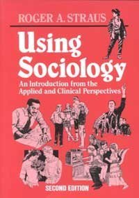 Using Sociology: An Introduction from the Applied: Editor-Roger A. Straus;