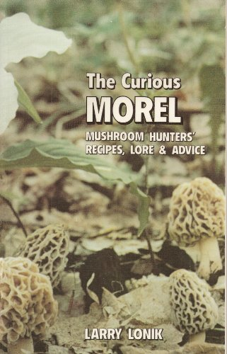 9781882376322: The Curious Morel: Mushroom Hunters' Recipes, Lore, and Advice
