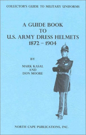A Guide Book to U.S. Army Dress Helmets 1872-1904 (Collector's Guide to Military Uniforms): ...