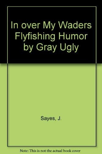 In Over My Waders: Flyfishing Humor by Gray Ugly: Jack Sayers