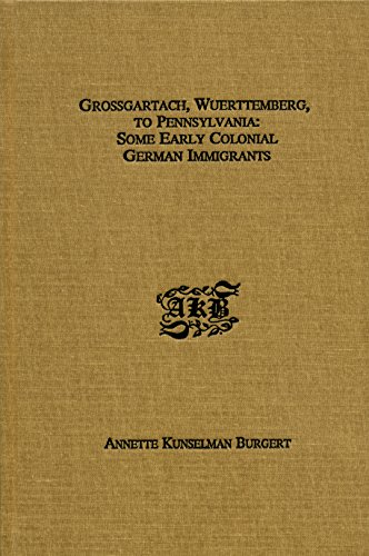 Grossgartach, Wuerttemberg, to Pennsylvania: Some early colonial German immigrants: Annette K ...