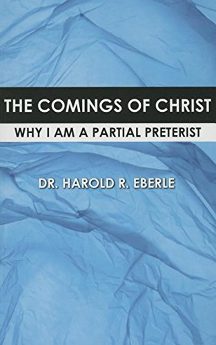 The Comings of Christ: Why I am a Partial Preterist: Harold Eberle