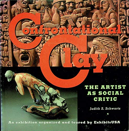 Confrontational Clay: The artist as social critic: An exhibition organized and toured by ...