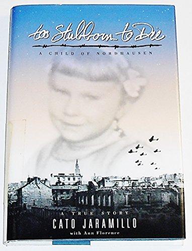 Too Stubborn to Die : A Child of Nordausen: Cato Jaramillo, Ann Florence