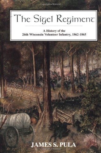 The Sigel Regiment: A History Of The 26th Wisconsin Volunteer Infantry, 1862-1865